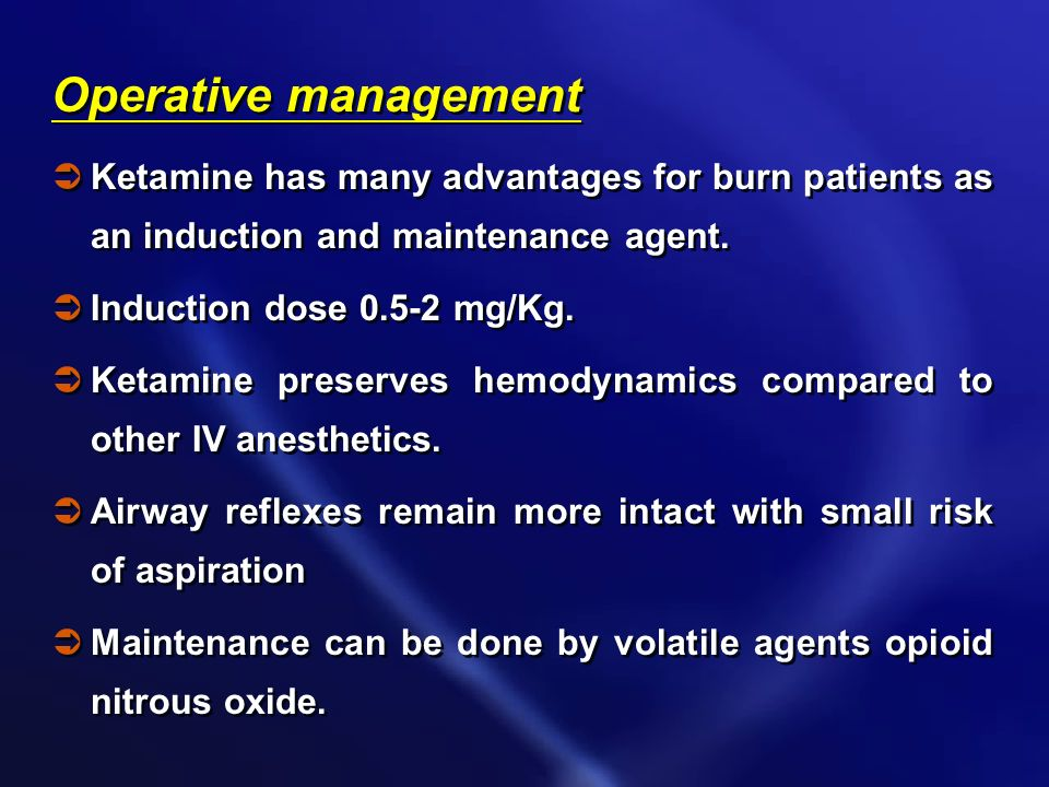 Operative management Ketamine has many advantages for burn patients as an induction and maintenance agent.