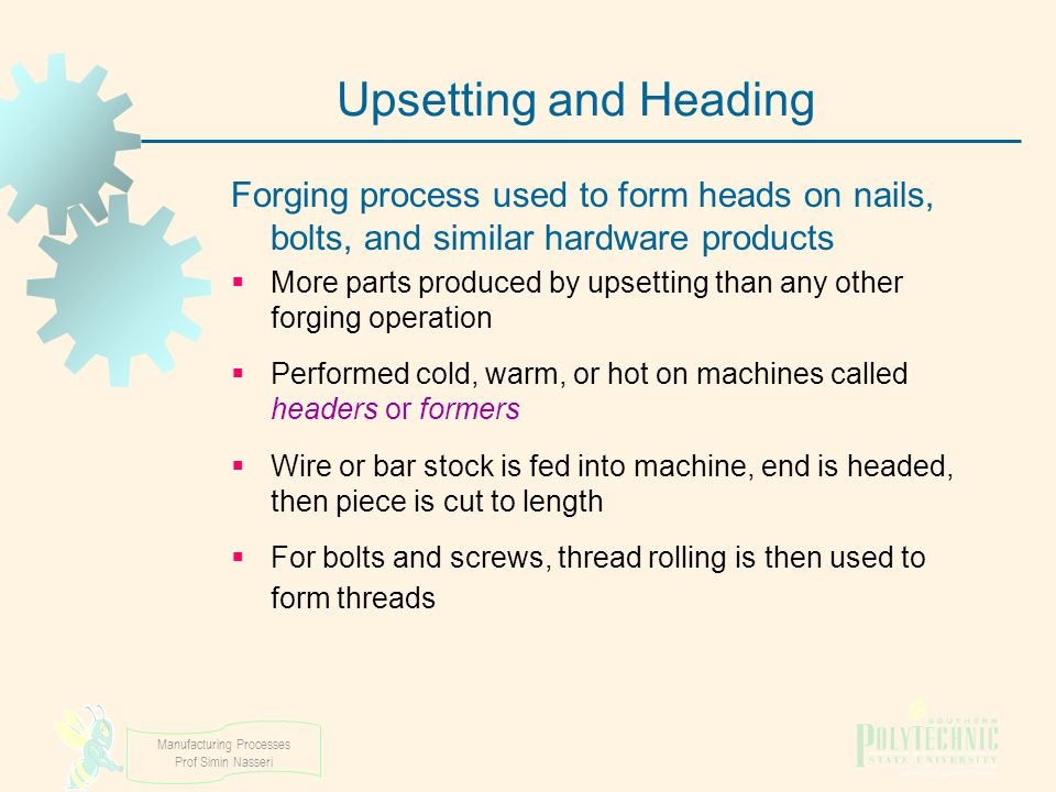 Upsetting and Heading Forging process used to form heads on nails, bolts, and similar hardware products.