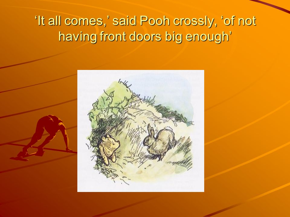 'It all comes,' said Pooh crossly, 'of not having front doors big enough'