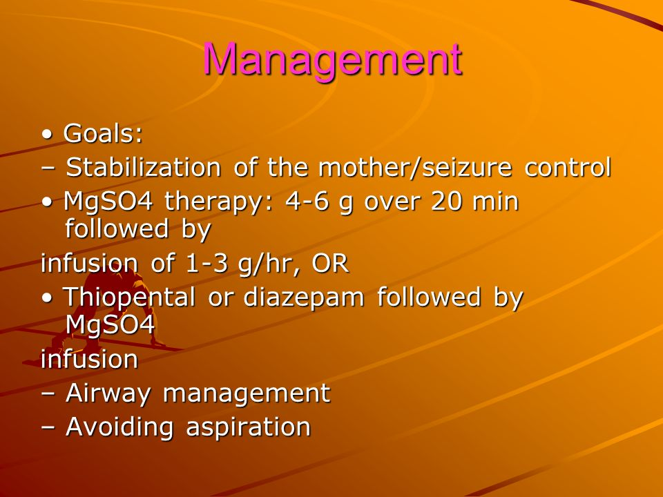 Management • Goals: – Stabilization of the mother/seizure control