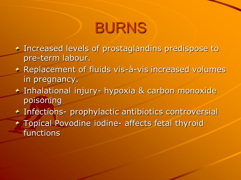 BURNS Increased levels of prostaglandins predispose to pre-term labour. Replacement of fluids vis-à-vis increased volumes in pregnancy.