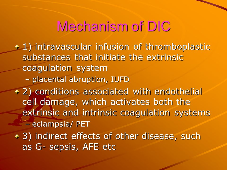 Mechanism of DIC 1) intravascular infusion of thromboplastic substances that initiate the extrinsic coagulation system.