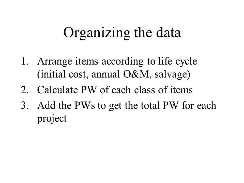 Organizing the data Arrange items according to life cycle (initial cost, annual O&M, salvage) Calculate PW of each class of items.