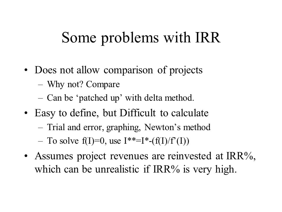 Some problems with IRR Does not allow comparison of projects