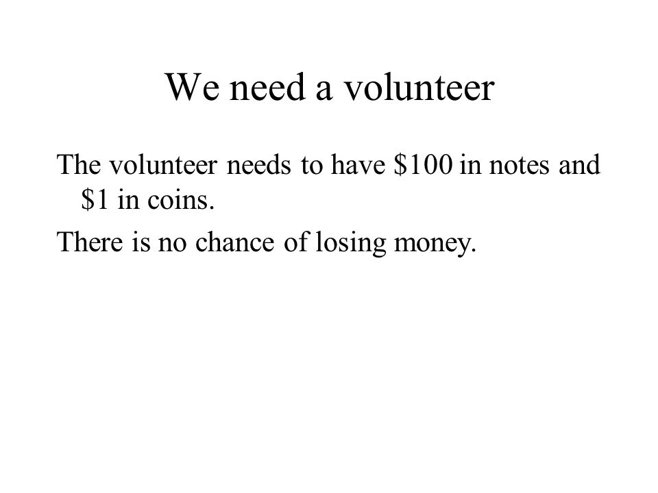 We need a volunteer The volunteer needs to have $100 in notes and $1 in coins.