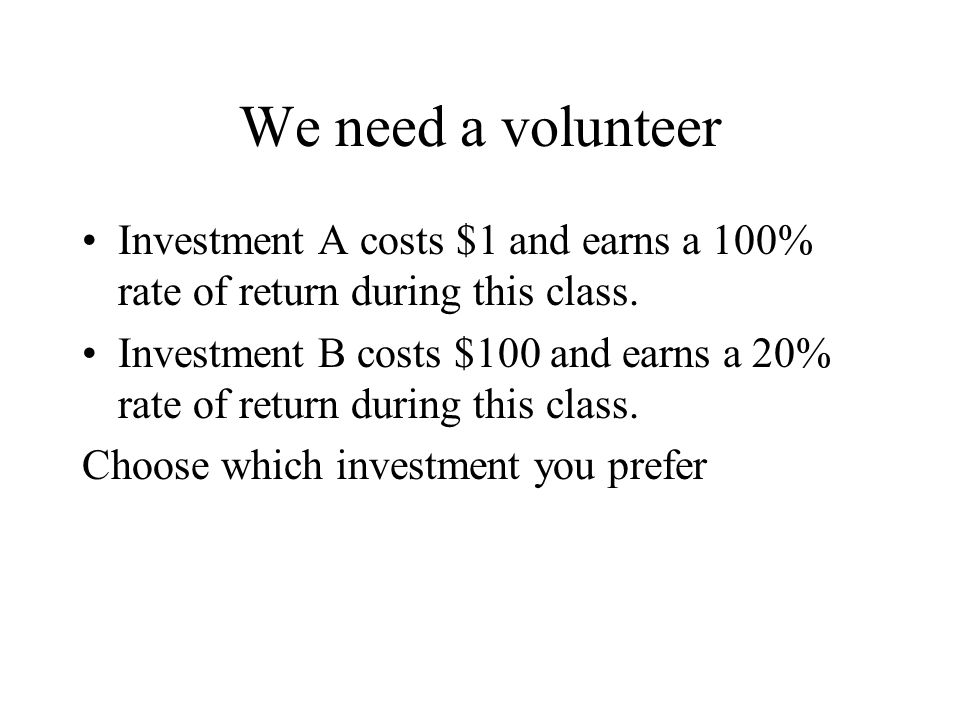 We need a volunteer Investment A costs $1 and earns a 100% rate of return during this class.