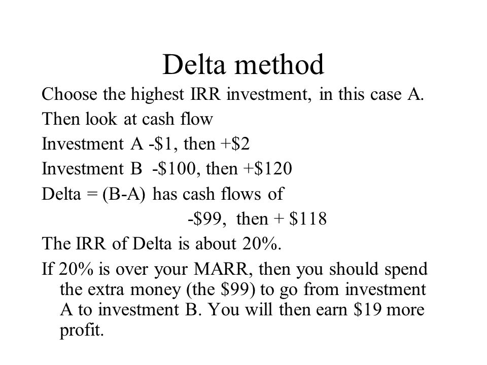 Delta method Choose the highest IRR investment, in this case A.