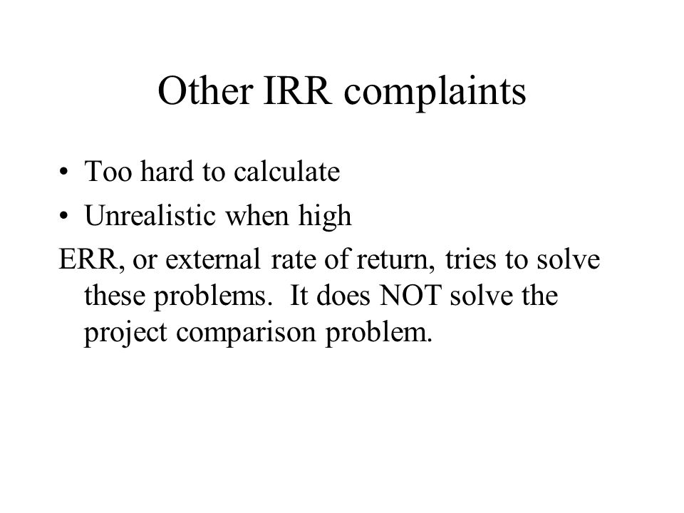 Other IRR complaints Too hard to calculate Unrealistic when high