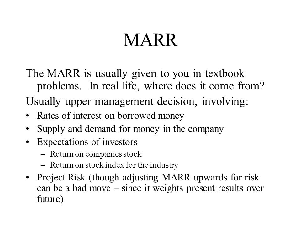 MARR The MARR is usually given to you in textbook problems. In real life, where does it come from