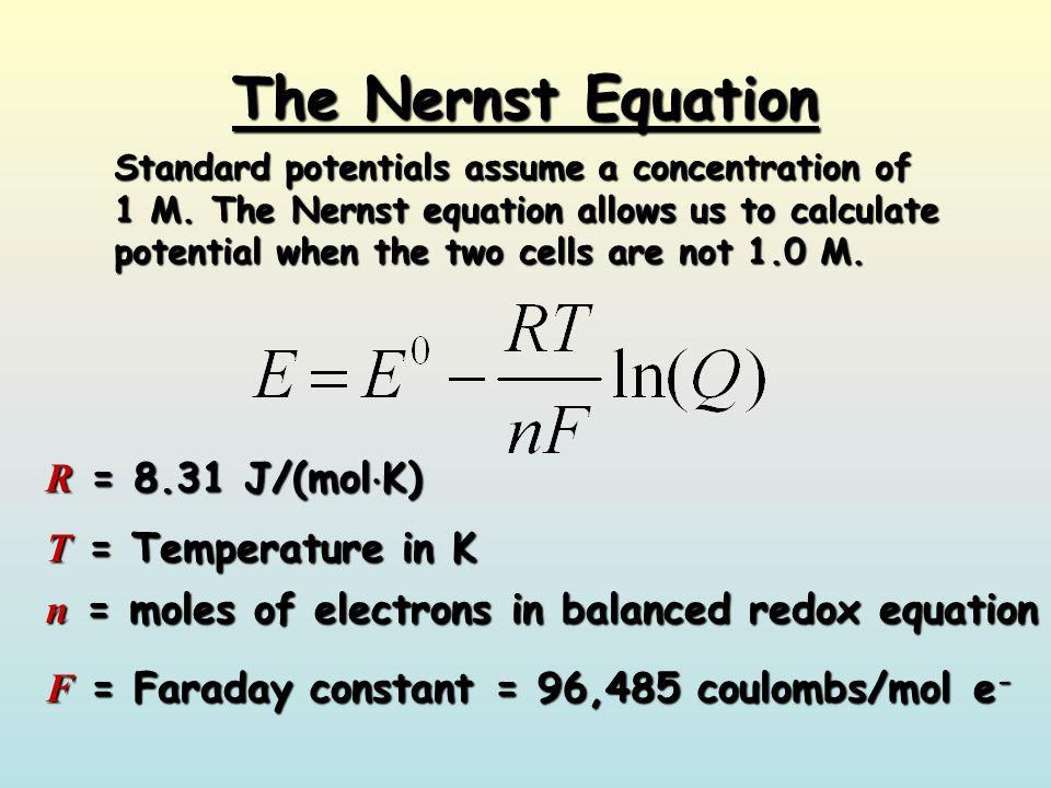 The Nernst Equation R = 8.31 J/(molK) T = Temperature in K