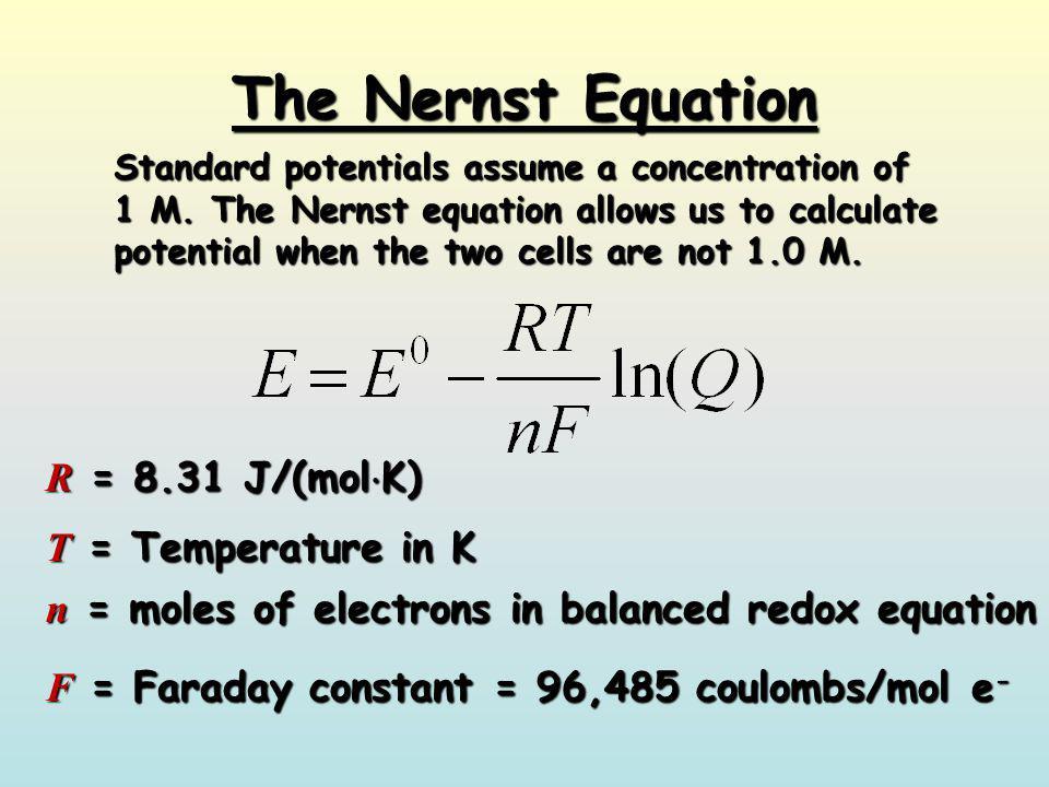 The Nernst Equation R = 8.31 J/(molK) T = Temperature in K