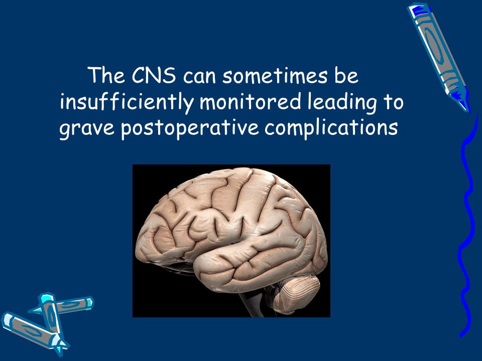 The CNS can sometimes be insufficiently monitored leading to grave postoperative complications