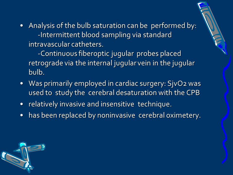 Analysis of the bulb saturation can be performed by: -Intermittent blood sampling via standard intravascular catheters. -Continuous fiberoptic jugular probes placed retrograde via the internal jugular vein in the jugular bulb.