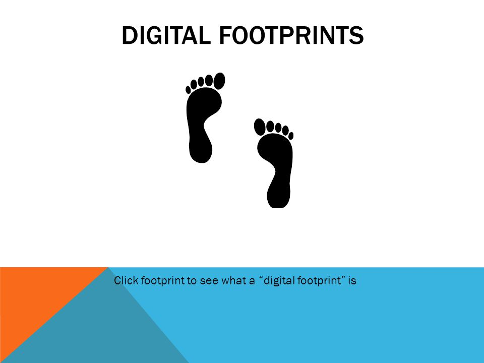 Digital footprints Click footprint to see what a digital footprint is