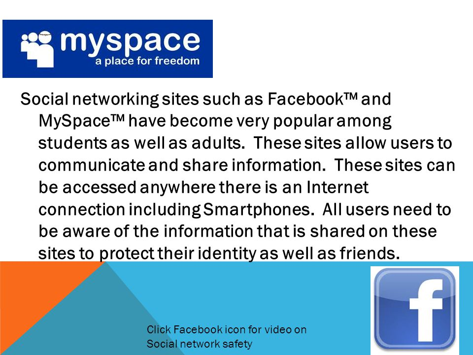 Social networking sites such as Facebook™ and MySpace™ have become very popular among students as well as adults. These sites allow users to communicate and share information. These sites can be accessed anywhere there is an Internet connection including Smartphones. All users need to be aware of the information that is shared on these sites to protect their identity as well as friends.