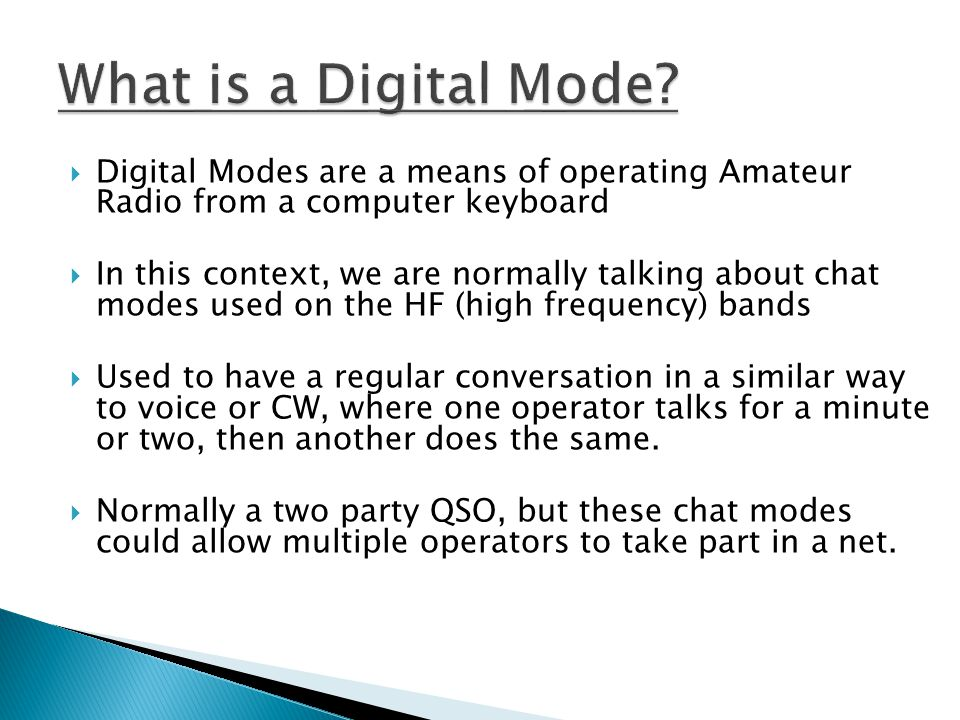 What is a Digital Mode Digital Modes are a means of operating Amateur Radio from a computer keyboard.