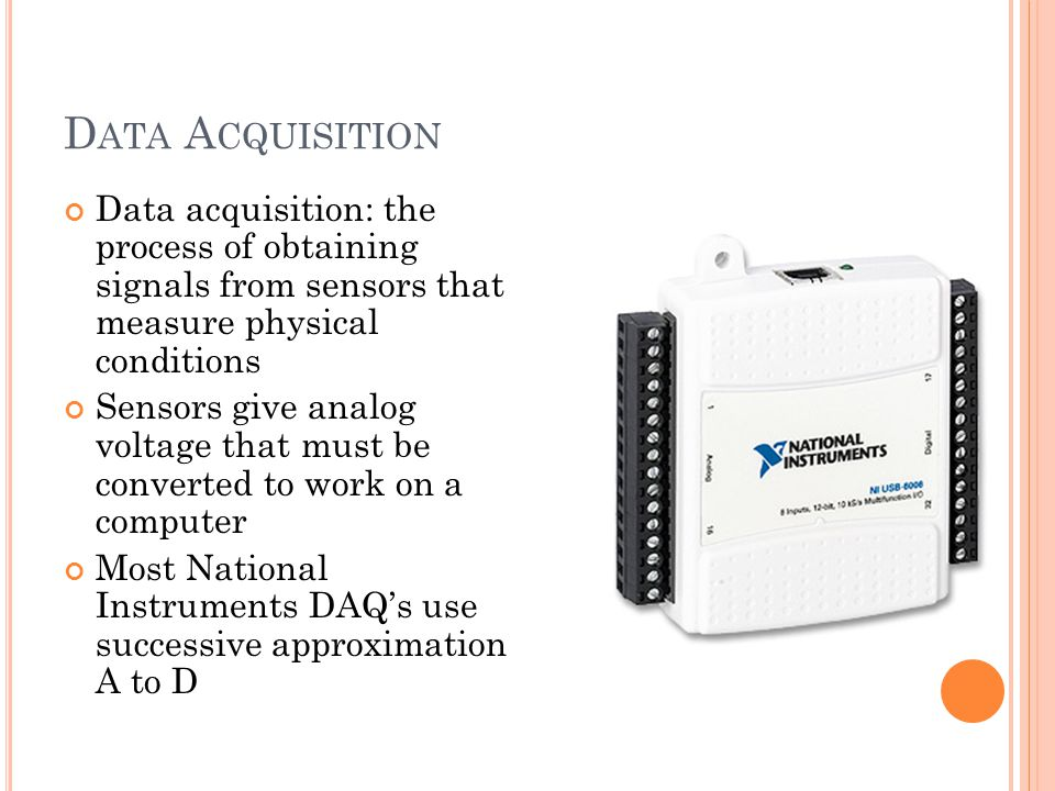 Data Acquisition Data acquisition: the process of obtaining signals from sensors that measure physical conditions.