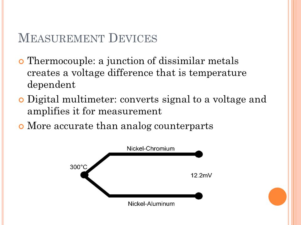 Measurement Devices Thermocouple: a junction of dissimilar metals creates a voltage difference that is temperature dependent.