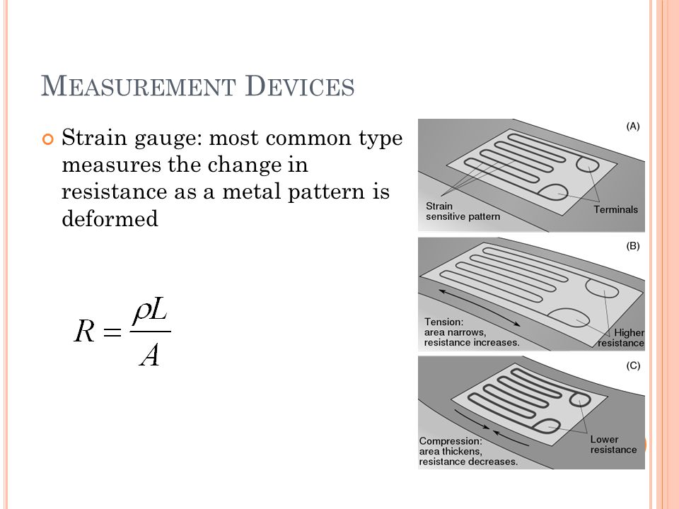 Measurement Devices Strain gauge: most common type measures the change in resistance as a metal pattern is deformed.