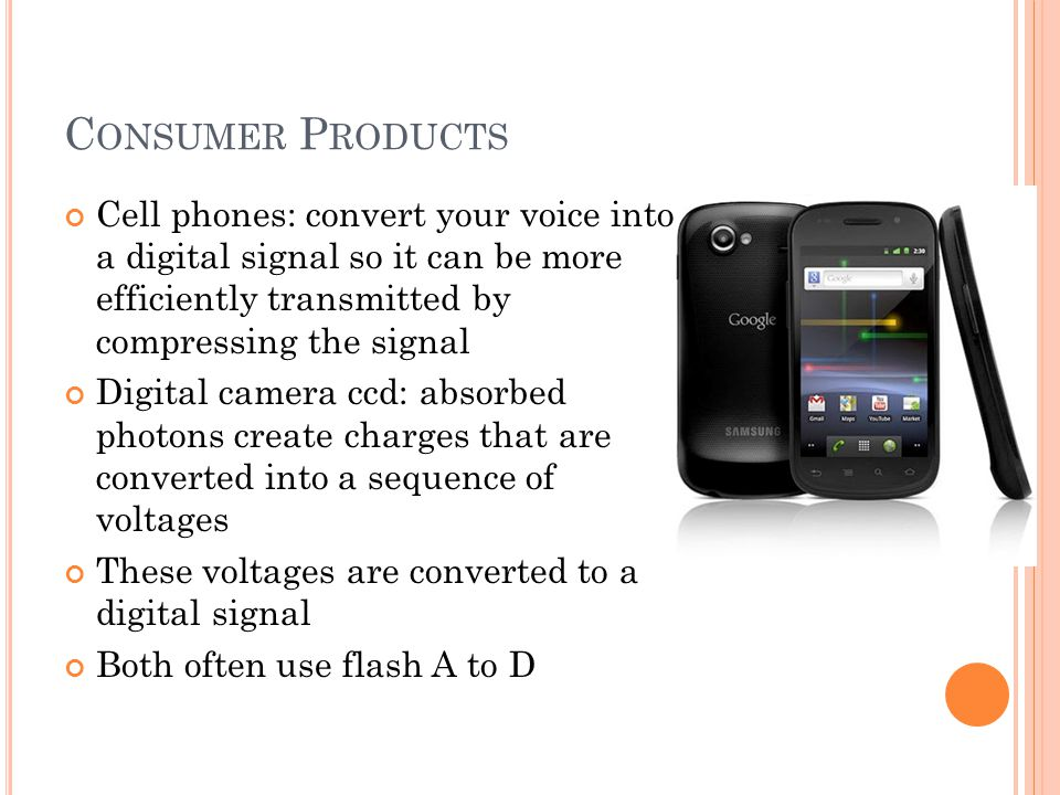 Consumer Products Cell phones: convert your voice into a digital signal so it can be more efficiently transmitted by compressing the signal.