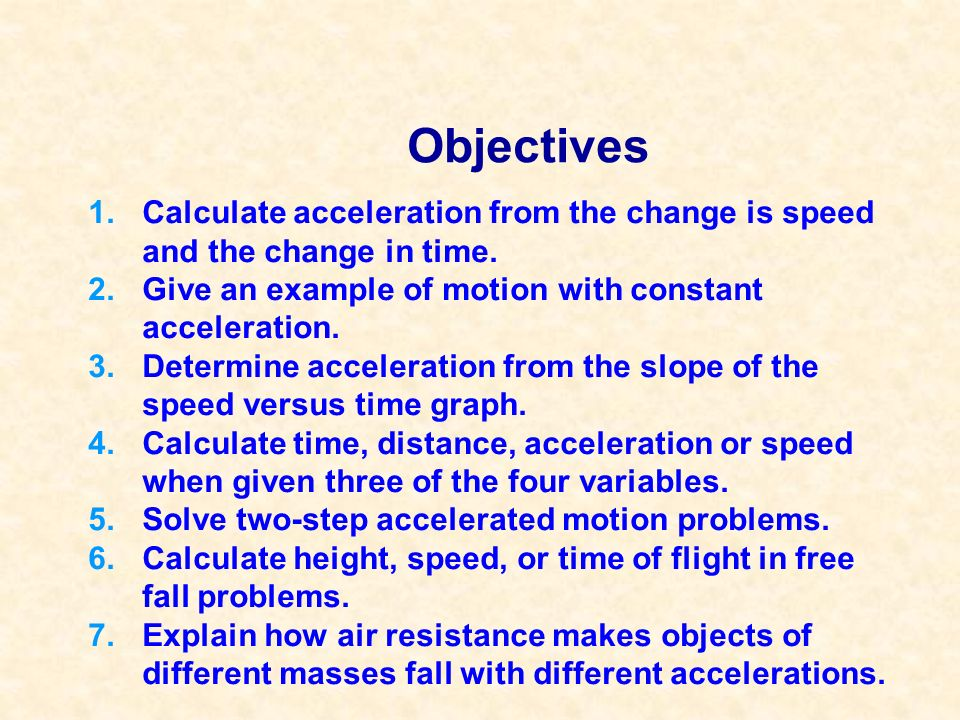 Objectives Calculate acceleration from the change is speed and the change in time. Give an example of motion with constant acceleration.