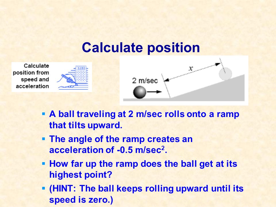 Calculate position A ball traveling at 2 m/sec rolls onto a ramp that tilts upward. The angle of the ramp creates an acceleration of -0.5 m/sec2.