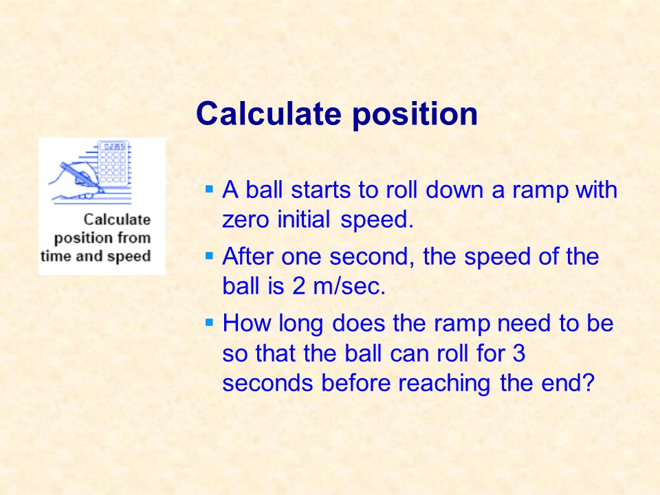 Calculate position A ball starts to roll down a ramp with zero initial speed. After one second, the speed of the ball is 2 m/sec.