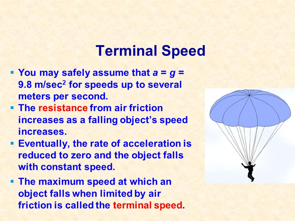 Terminal Speed You may safely assume that a = g = 9.8 m/sec2 for speeds up to several meters per second.