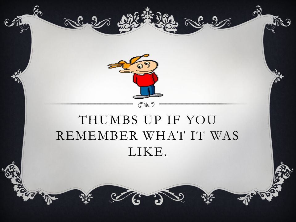 Thumbs up if you remember what it was like.