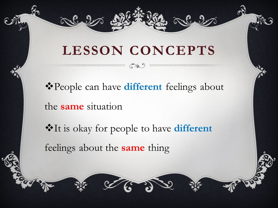 Lesson Concepts People can have different feelings about the same situation.