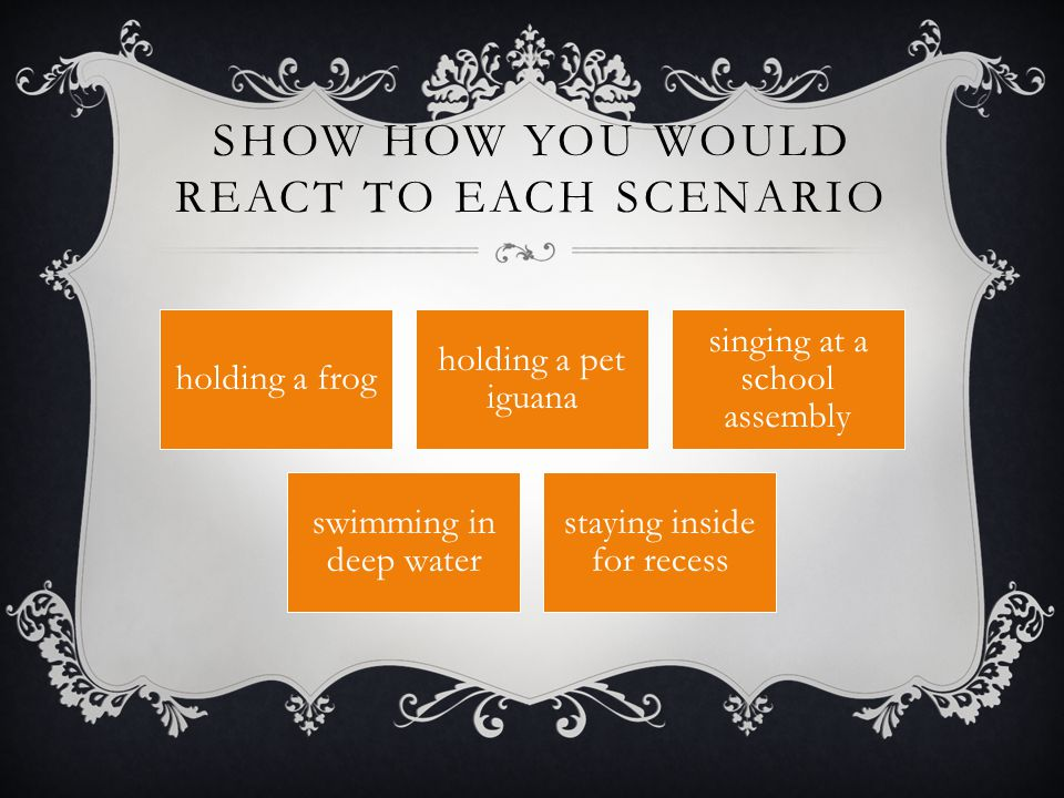 Show how you would react to each scenario