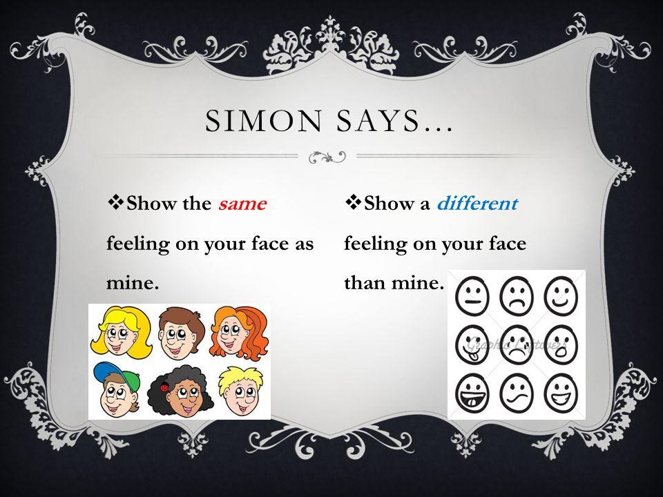 Simon says… Show the same feeling on your face as mine.