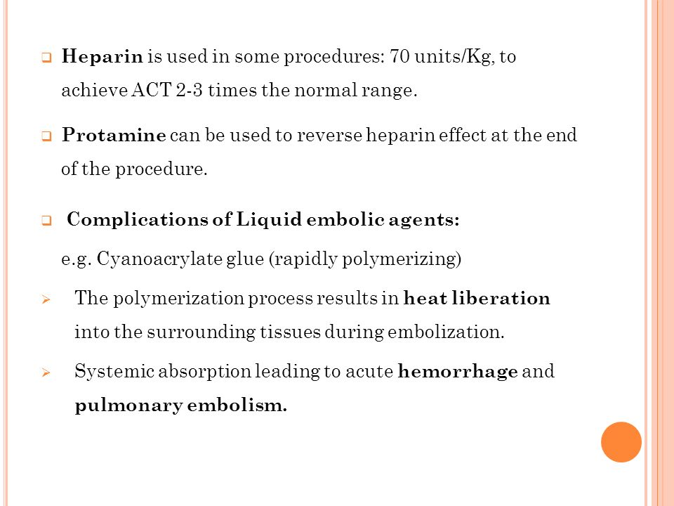 Heparin is used in some procedures: 70 units/Kg, to achieve ACT 2-3 times the normal range.