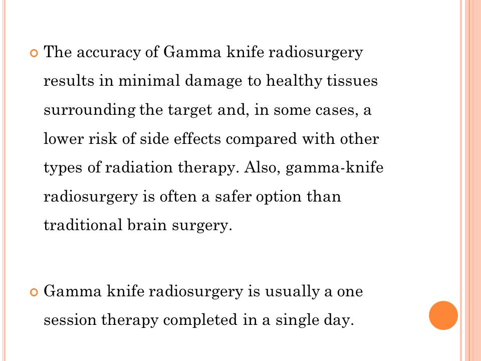 The accuracy of Gamma knife radiosurgery results in minimal damage to healthy tissues surrounding the target and, in some cases, a lower risk of side effects compared with other types of radiation therapy. Also, gamma-knife radiosurgery is often a safer option than traditional brain surgery.