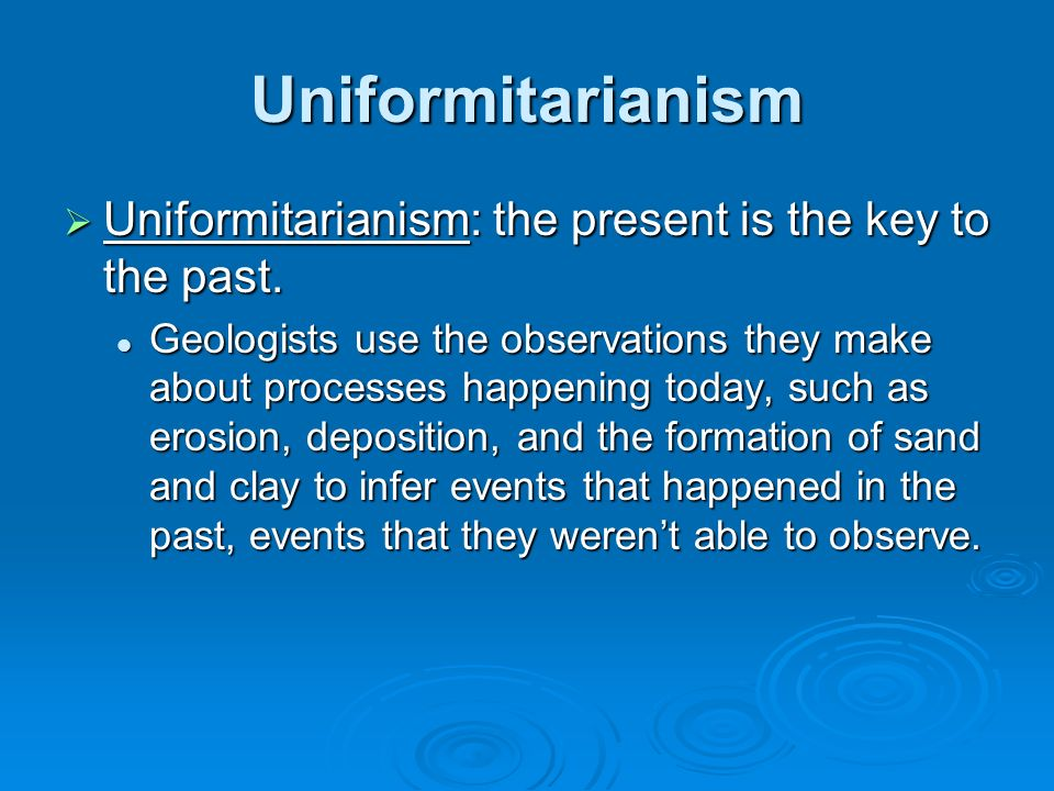 Uniformitarianism Uniformitarianism: the present is the key to the past.