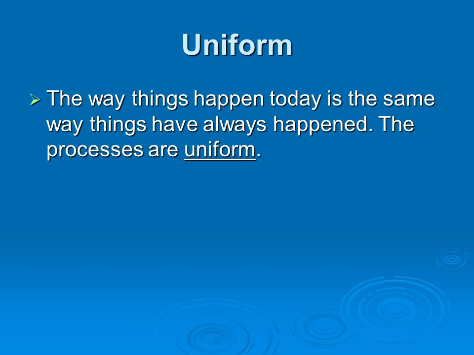 Uniform The way things happen today is the same way things have always happened.