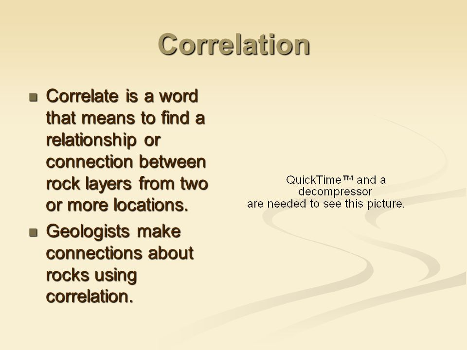 Correlation Correlate is a word that means to find a relationship or connection between rock layers from two or more locations.
