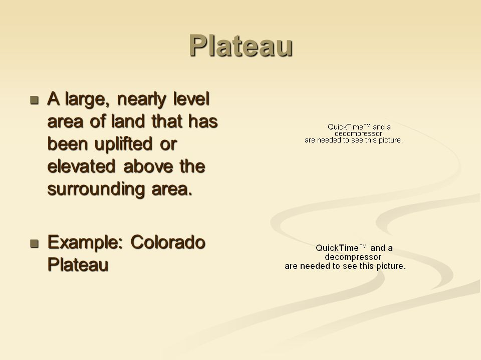 Plateau A large, nearly level area of land that has been uplifted or elevated above the surrounding area.