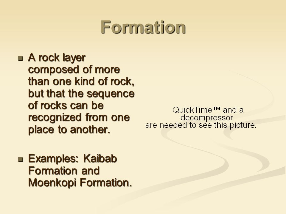 Formation A rock layer composed of more than one kind of rock, but that the sequence of rocks can be recognized from one place to another.
