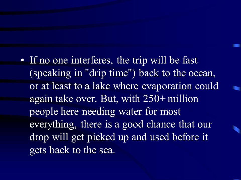 If no one interferes, the trip will be fast (speaking in drip time ) back to the ocean, or at least to a lake where evaporation could again take over.