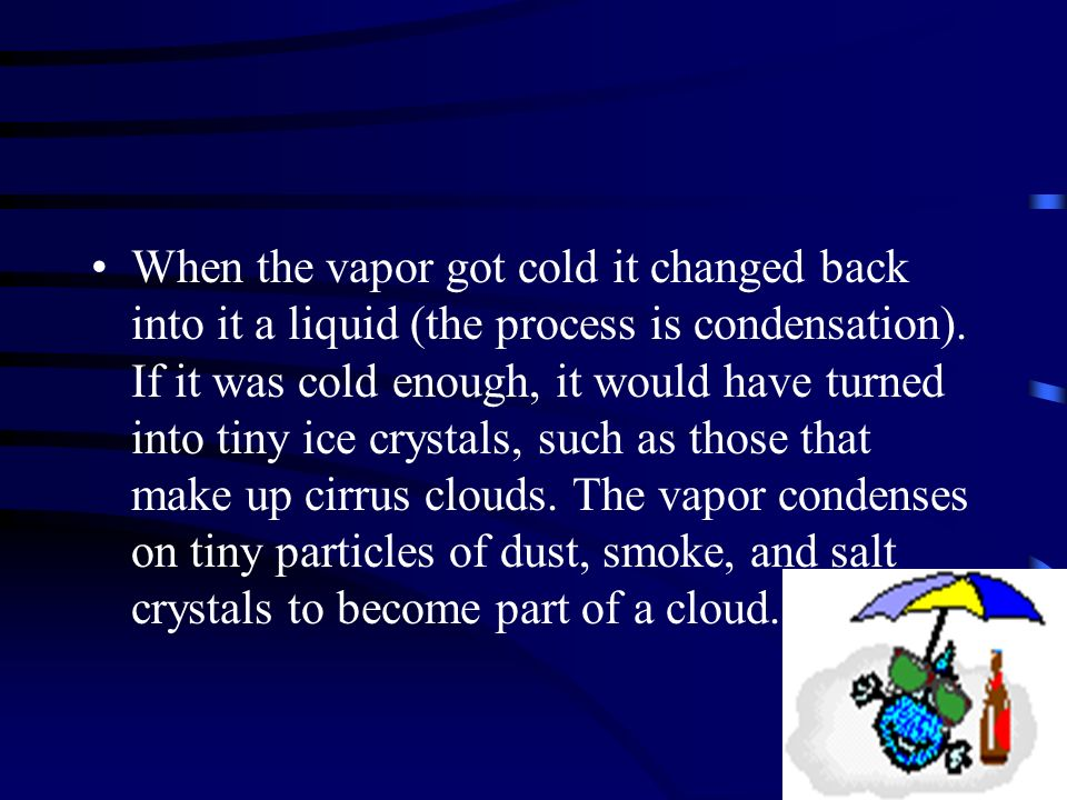 When the vapor got cold it changed back into it a liquid (the process is condensation).