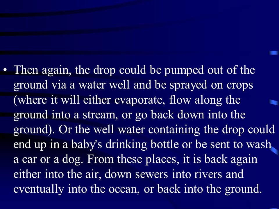 Then again, the drop could be pumped out of the ground via a water well and be sprayed on crops (where it will either evaporate, flow along the ground into a stream, or go back down into the ground).