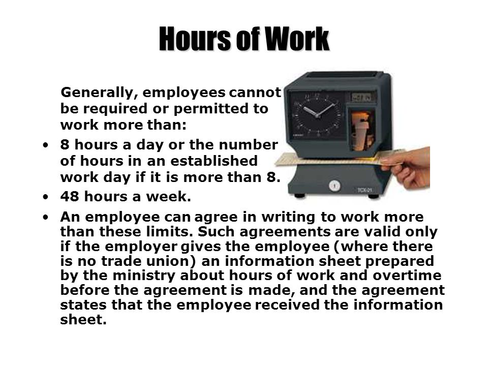 Hours of Work Generally, employees cannot be required or permitted to work more than: