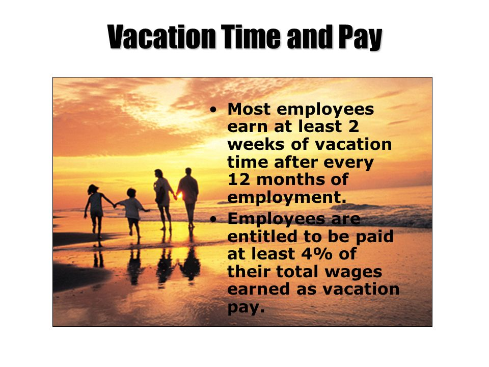 Vacation Time and Pay Most employees earn at least 2 weeks of vacation time after every 12 months of employment.