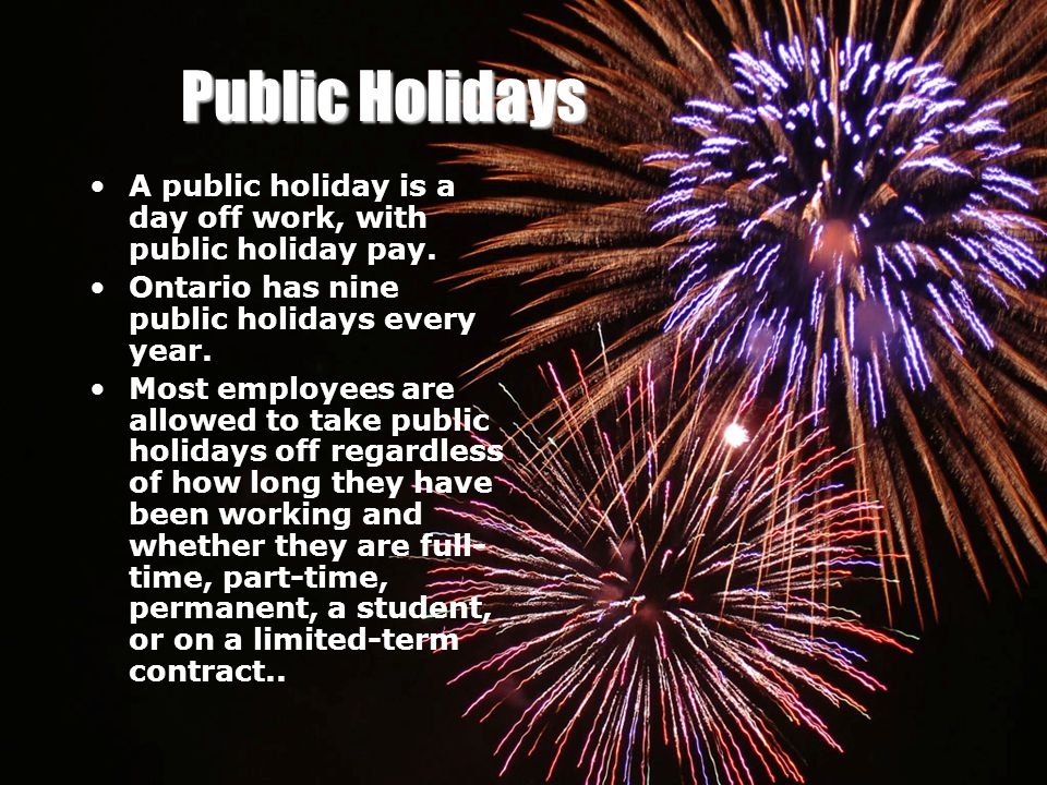 Public Holidays A public holiday is a day off work, with public holiday pay. Ontario has nine public holidays every year.