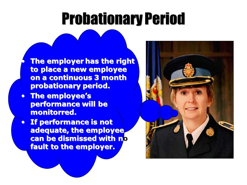 Probationary Period The employer has the right to place a new employee on a continuous 3 month probationary period.