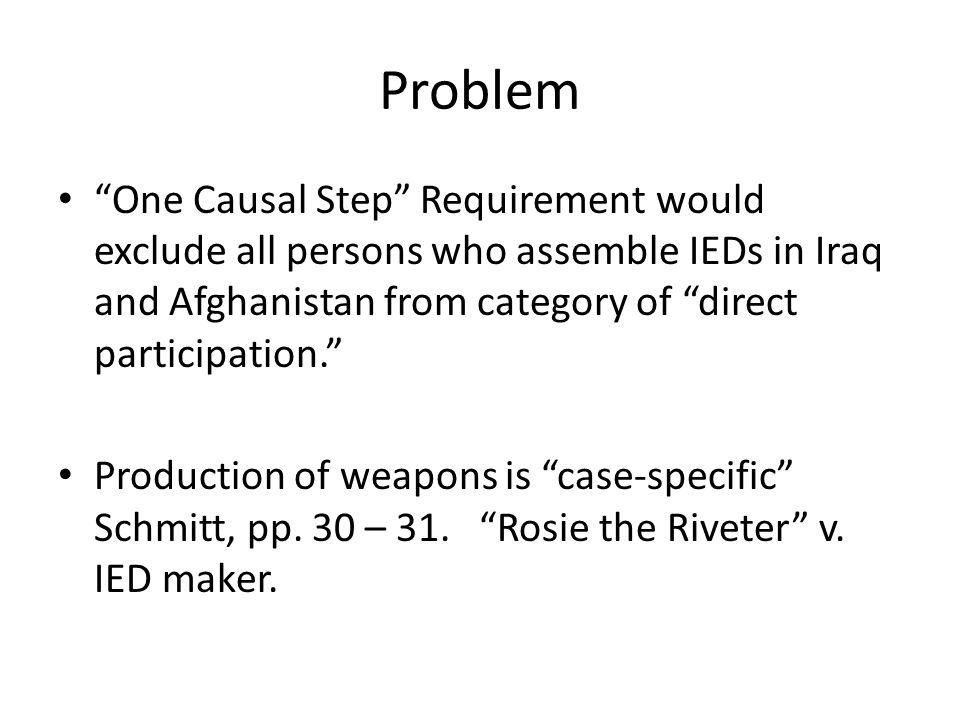 Problem One Causal Step Requirement would exclude all persons who assemble IEDs in Iraq and Afghanistan from category of direct participation.