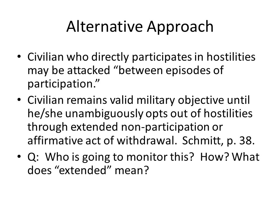 Alternative Approach Civilian who directly participates in hostilities may be attacked between episodes of participation.