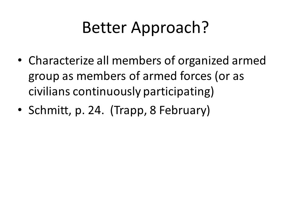 Better Approach Characterize all members of organized armed group as members of armed forces (or as civilians continuously participating)