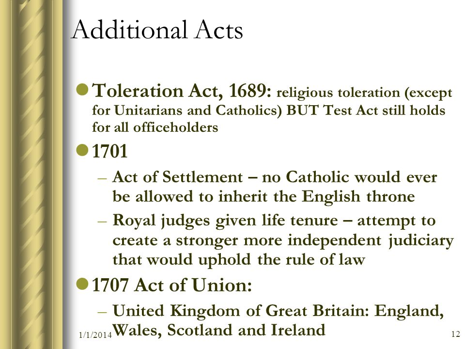 Additional Acts Toleration Act, 1689: religious toleration (except for Unitarians and Catholics) BUT Test Act still holds for all officeholders.